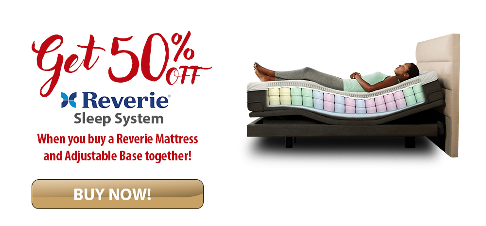 50% OFF the entire Reverie Sleep System when you buy a Reverie Mattress and Adjustable Base Together!